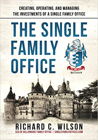 Single Family Office: Creating, Operating & Managing Investments of a Single Family Office written by Richard Wilson