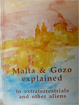 Malta & Gozo Explained to Extraterrestrials and Other Aliens (A Breezy Account of a Laid Back People)