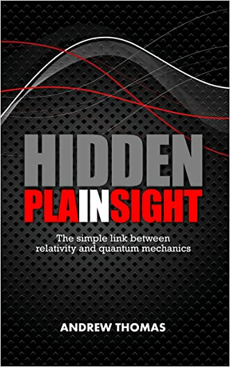 Hidden In Plain Sight: The simple link between relativity and quantum mechanics written by Andrew Thomas