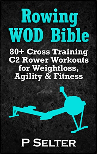 Rowing WOD Bible: 80+ Cross Training C2 Rower Workouts for Weight Loss, Agility & Fitness (Rowing Training, Bodyweight Exercises, Strength Training, Kettlebell, ... Training, Wods, HIIT, Cardio, Cycling) written by P Selter