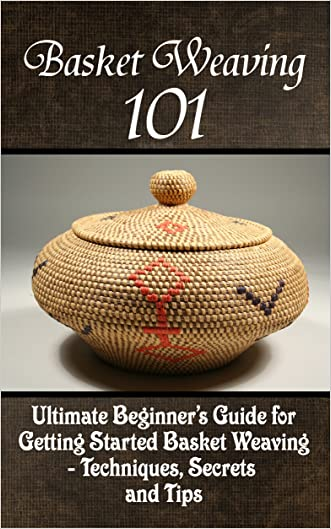 Basket Weaving 101: The Ultimate Beginner's Guide For Getting Started Basket Weaving - Techniques, Secrets And Tips written by Kay Phelps