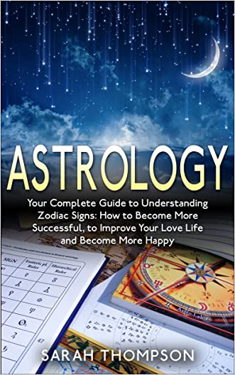 Astrology: Your Complete Guide to Understanding Zodiac Signs: How to Become More Successful, to Improve Your Love Life and Become Happier (Free Bonus Included!) ... (Zodiac, Zodiac Signs, Horoscope Symbols)
