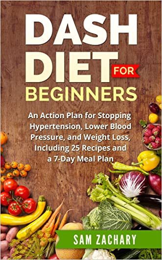 DASH Diet for Beginners: An Action Plan for Stopping Hypertension, Lower Blood Pressure, and Weight Loss, Including 25 Recipes and a 7-day Meal Plan (Sam's DASH Diet Book 1)