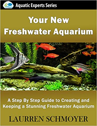 Your New Freshwater Aquarium: A Step By Step Guide to Creating and Keeping a Stunning Freshwater Aquarium