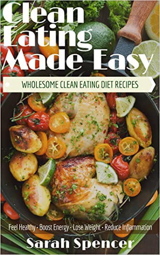 Clean Eating  Made Easy!  Wholesome Clean Eating Diet Recipes: Feel Healthy, Boost Energy,  Lose Weight, Reduce Inflammation written by Sarah Spencer