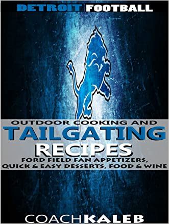 Cookbooks for Fans: Detroit Football Outdoor Cooking and Tailgating Recipes: Ford Field Fan Appetizers, Quick & Easy Desserts, Food & Wine (Outdoor Cooking ... ~ American Football Recipes Book 10)