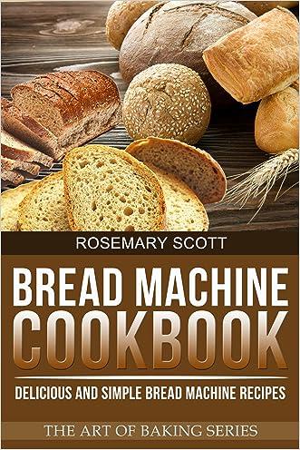 Bread Machine Cookbook: Delicious and Simple Bread Machine Recipes (The Art of Baking Book 3)