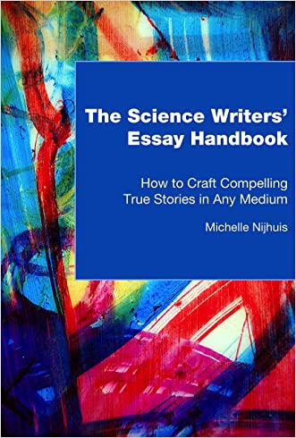 The Science Writers' Essay Handbook: How to Craft Compelling True Stories in Any Medium written by Michelle Nijhuis
