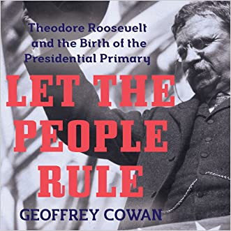 Let the People Rule: Theodore Roosevelt and the Birth of the Presidential Primary written by Geoffrey Cowan