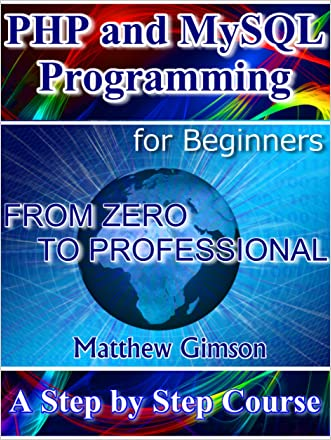 PHP and MySQL Programming for Beginners: A Step by Step Course From Zero to Professional (Programming is Easy Book 5)