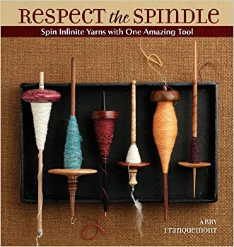 Respect the Spindle: Spin Infinite Yarns with One Amazing Tool written by Abby Franquemont