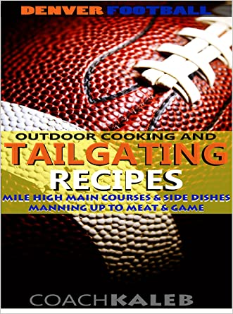 Cookbooks for Fans: Denver Football Outdoor Cooking and Tailgating Recipes: Mile High Main Courses & Side Dishes ~ Manning Up to Meat & Game (Outdoor Cooking ... ~ American Football Recipes Book 2)