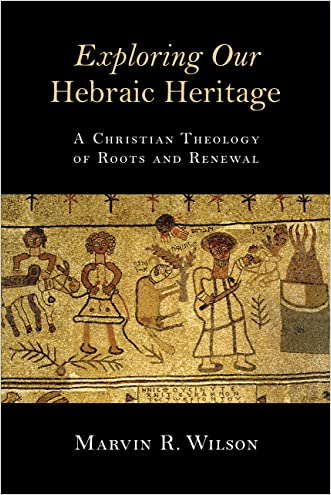 Exploring Our Hebraic Heritage: A Christian Theology of Roots and Renewal written by Marvin R. Wilson
