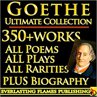 GOETHE COMPLETE WORKS ULTIMATE COLLECTION 350+ WORKS All Poetry, Poems, Prose, Letters, Travels, Rarities - Including Faust, Werther, Wilhelm Meister, Iphiginie, Hermann and Dorothea PLUS BIOGRAPHY written by Johann Wolfgang von Goethe
