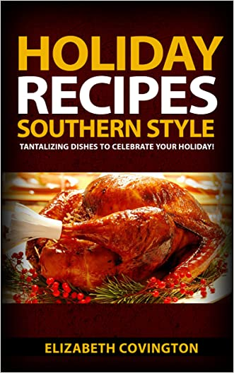 Holiday Recipes Southern Style: Grab this book for Quick and Easy Easter Recipes, Thanksgiving Meal Ideas, Christmas Meals, Desserts,Drink Recipes, Healthy Meal Ideas, You'll Get Praises For Sure!