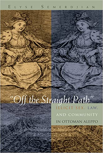 """Off the Straight Path"": Illicit Sex, Law, and Community in Ottoman Aleppo (Gender, Culture, and Politics in the Middle East) written by Elyse Semerdijan"