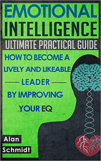 Emotional Intelligence: Ultimate Practical Guide: How to Become A Lively And Likeable Leader By Improving Your EQ (Positive Psychology, Interpersonal Skills, Emotions) written by Alan Schmidt