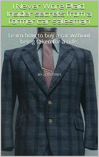 I Never Wore Plaid: Insider secrets from a former car salesman: (Car Buying Guide - Car Buying - Buying a Car With Bad Credit - Leasing a Car -Car Buying Strategy)