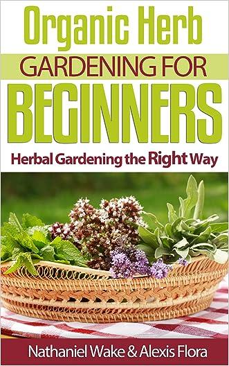 Organic Herb Gardening For Beginners: Herbal Gardening The Right Way - Herb Gardening Vol. 1 (Organic Gardening)
