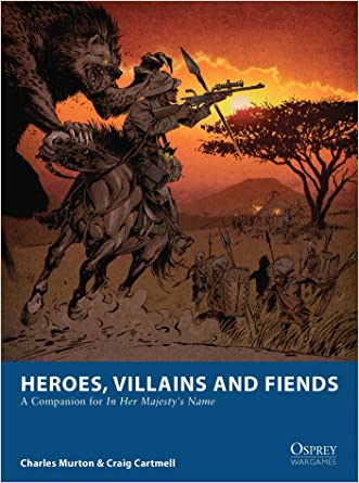 Heroes, Villains and Fiends: A Companion for In Her Majesty's Name (Osprey Wargames) written by Charles Murton
