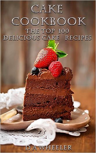 CAKE COOKBOOK:   The Top 100 Cake Recipes: cake recipes, cake cookbook, cake cook book, cake recipe, cake recipe book, delicious cake recipes