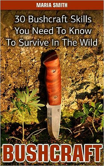Bushcraft: 30 Bushcraft Skills You Need To Know To Survive In The Wild: (Bushcraft, Bushcraft Survival, Bushcraft Basics, Bushcraft Shelter, Survival, ... Survival, Survival Books, Bushcraft))