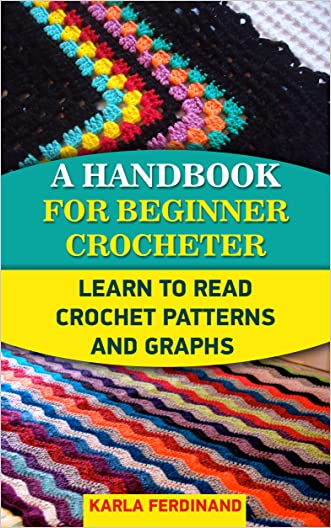 A Handbook For Beginner Crocheter: Learn To Read Crochet Patterns And Graphs: (Crochet, Learn to Read Crochet Patterns, Charts & Graphs, Tunisian Crochet, ... beginner's guide, step-by-step projects)