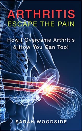 Arthritis : Escape The Pain: How I Overcame Arthritis & How You Can Too!