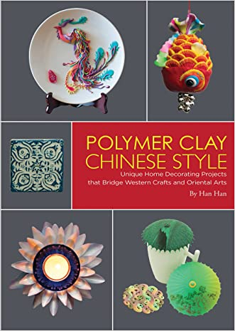 Polymer Clay Chinese Style: Unique Home Decorating Projects that Bridge Western Crafts and Oriental Arts written by Han Han