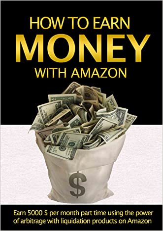 Money: How to earn money with Amazon: Earn $5000 per Week Part Time using the power of Arbitrage with Liquidation Products on Amazon (How to make money ... on Amazon, How to make money with Amazon)