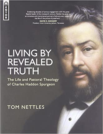 Living by Revealed Truth: The Life and Pastoral Theology of Charles Haddon Spurgeon written by Tom Nettles