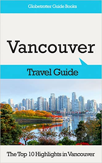 Vancouver Travel Guide: The Top 10 Highlights in Vancouver (Globetrotter Guide Books)