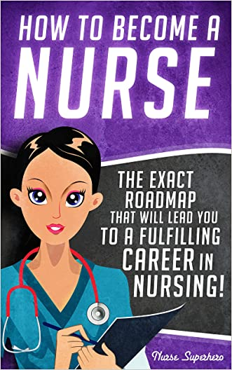 How to Become a Nurse: The Exact Roadmap That Will Lead You to a Fulfilling Career in Nursing! (NCLEX REVIEW INCLUDED) (Registered Nurse, Licensed Practical ... Nursing Assistant, Job Hunting Book 1) written by Chase Hassen
