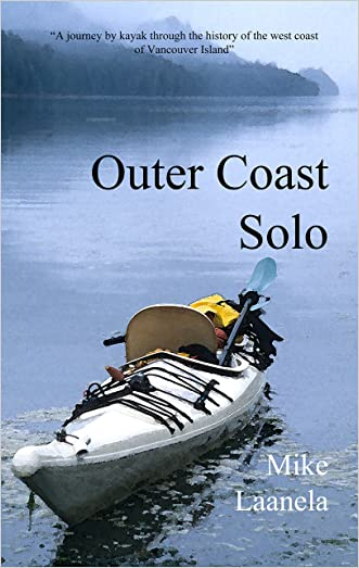 Outer Coast Solo: A journey by sea kayak through the history, culture and wilderness of the west coast of Vancouver Island