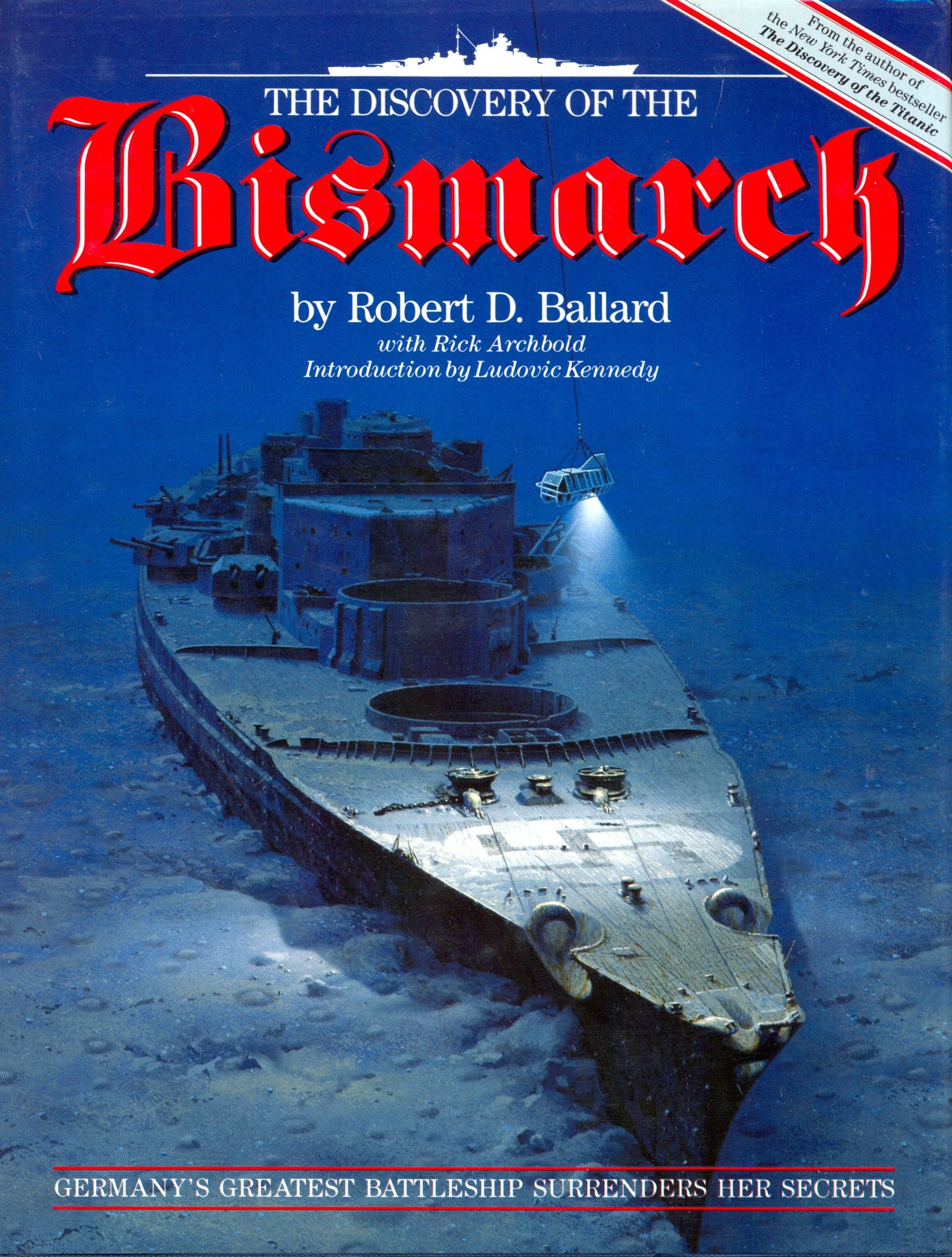 The Discovery of the Bismarck: Germany's Greatest Battleship Surrenders Her Secrets, Robert D. Ballard; Rick Archbold