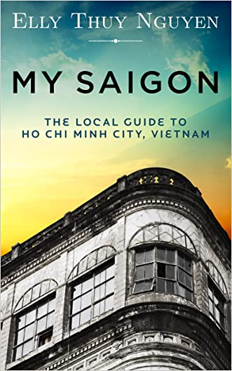 My Saigon: The Local Guide to Ho Chi Minh City, Vietnam: Vietnam Travel Guide written by Elly Thuy Nguyen