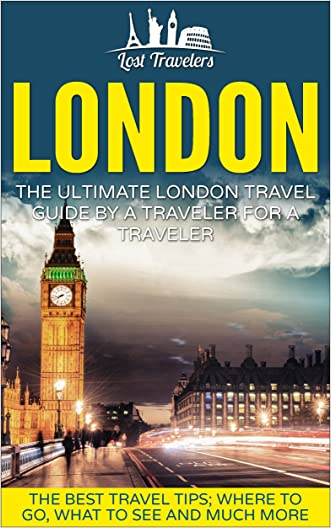 London: The Ultimate London Travel Guide By A Traveler For A Traveler: The Best Travel Tips; Where To Go, What To See And Much More (Lost Travelers Guide, London, England Guide, England Travel,)