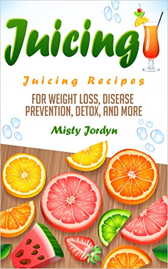 Juicing: Juicing Recipes for Weight Loss, Disease Prevention, Detox, and More (Juicing, Cancer Prevention, Detoxing, Weight Loss, Smoothies, Natural Remedies, Diet Plan Book 1)