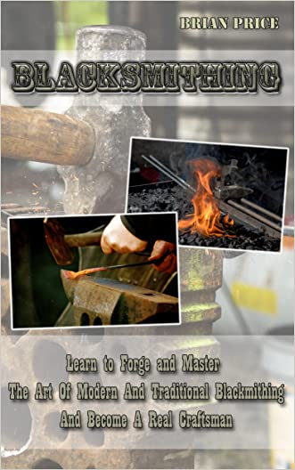 Blacksmithing Learn to Forge And Master The Art Of Modern And Traditional Blacksmithing And Become A Real Craftsman: Blacksmithing, How To Blacksmith, ... Knife Making, Bladesmith, Foging, Metal)