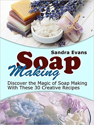 Soap Making: Discover the Magic of Soap Making With These 30 Creative Recipes (Soap Making, Soap Making Books, Soap Making Business) written by Sandra Evans