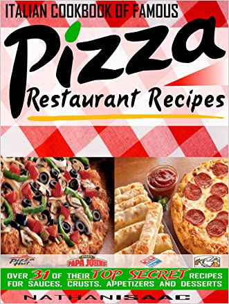 Italian Cookbook of Famous Pizza Restaurant Recipes: Over 31 of Their TOP SECRET Recipes for Sauces, Crusts, Appetizers and Desserts (Restaurant Recipes and Copycat Cookbooks)