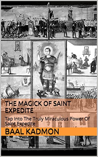 The Magick Of Saint Expedite: Tap Into The Truly Miraculous Power Of Saint Expedite (Magick Of The Saints Book 2) written by Baal Kadmon