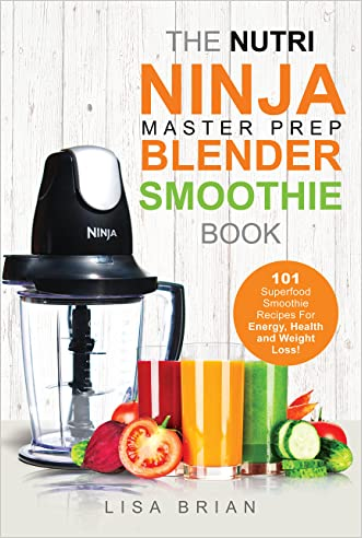 Nutri Ninja Master Prep Blender Smoothie Book: 101 Superfood Smoothie Recipes For Better Health, Energy and Weight Loss! (Ninja Master Prep, Nutri Ninja Pro, and Ninja Kitchen System Cookbooks)