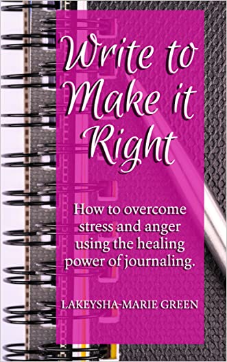 Writing: Write To Make It Right - How to Overcome Stress And Anger Using The Healing Power Of Journaling (Journal Writing, Journaling, Journal Prompts)