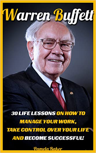 Warren Buffett: 30 Life Lessons On How To Manage Your Work, Take Control Over Your Life And Become Successful!: (Warren Buffett and the Business ofLife,The ... Analysis, and The Wealth of Nations Book 1)