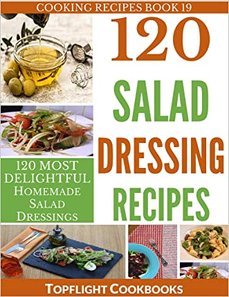 Salad Dressing Recipes: 120 Delightful Homemade Salad Dressings Just for You! (Cooking Recipes Book 19)