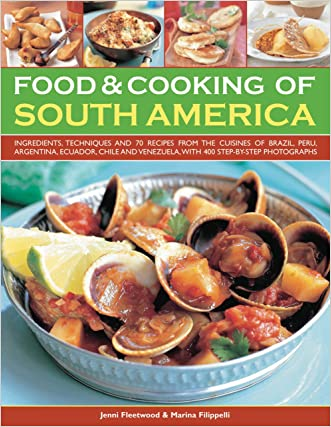 Food & Cooking of South America: Ingredients, techniques and signature recipes from the undiscovered traditional cuisines of Brazil, Argentina, ... Ecuador, Mexico, Columbia and Venezuela. written by Jenni Fleetwood