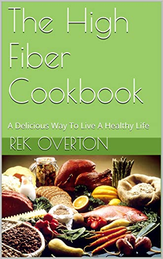 The High Fiber Cookbook: A Delicious Way To Live A Healthy Life