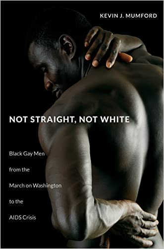 Not Straight, Not White: Black Gay Men from the March on Washington to the AIDS Crisis (The John Hope Franklin Series in African American History and Culture) written by Kevin J. Mumford