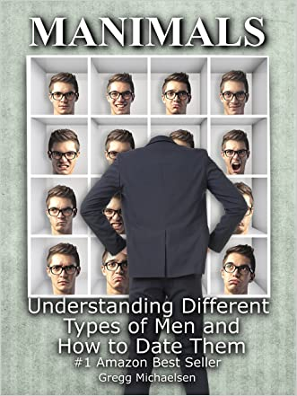 Manimals: Understanding Different Types of Men and How to Date Them! (Relationship and Dating Advice for Women Book 12)